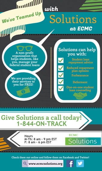 We've teamed up with Solutions at ECMC, a non-profit organization that helps students, like you, manage your federal student loans. We are providing their services to you for FREE! Solutions can help you with student loan repayment advice, reduced repayment plan options, forbearance, deferment, and one-on-one student loan counseling. Give Solutions a call today! 1-844-on-track. Hours: Monday through Thursday from 8 AM to 9 PM eastern time, Friday from 8 AM to 6 PM eastern time. Check them out online and follow them on Facebook and Twitter!